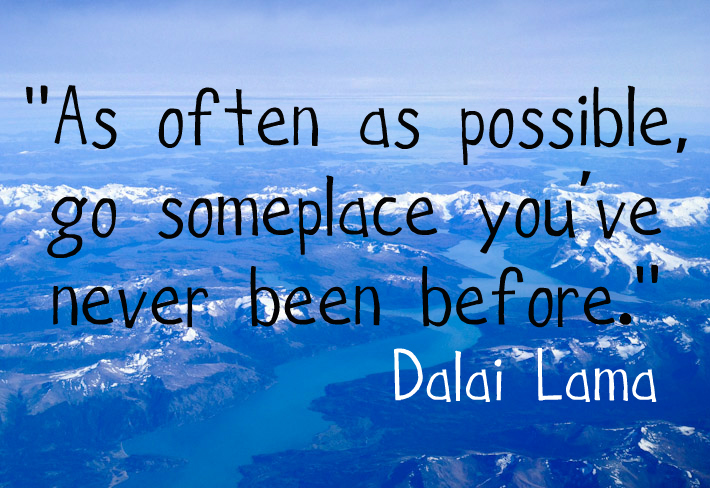 As often as possible, go someplace you've never been before.